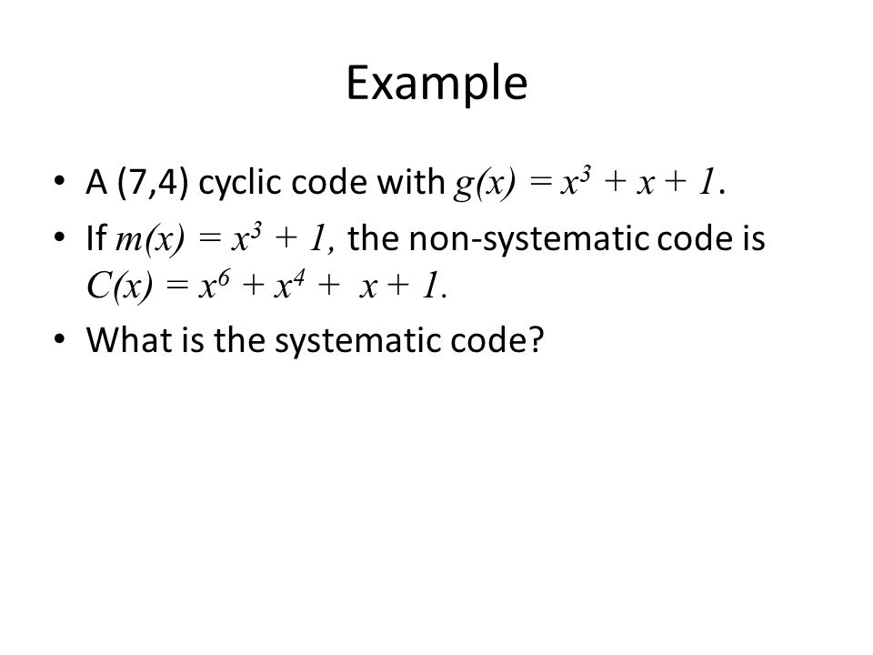 Example A (7,4) cyclic code with g(x) = x 3 + x + 1. If m(x) = x 3 + 1, the non-systematic code is C(x) = x 6 + x 4 + x + 1. What is the systematic co