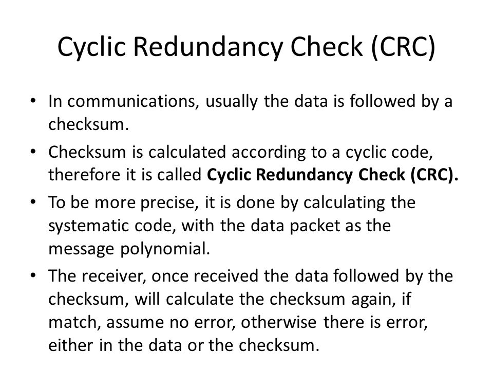 Cyclic Redundancy Check (CRC) In communications, usually the data is followed by a checksum. Checksum is calculated according to a cyclic code, theref