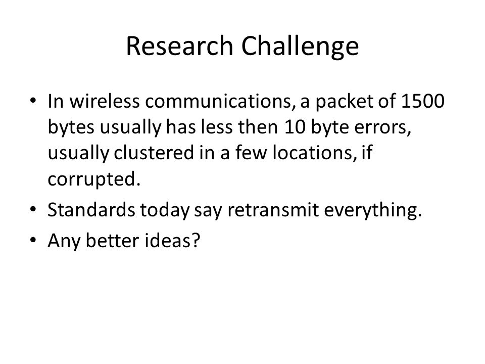 Research Challenge In wireless communications, a packet of 1500 bytes usually has less then 10 byte errors, usually clustered in a few locations, if c