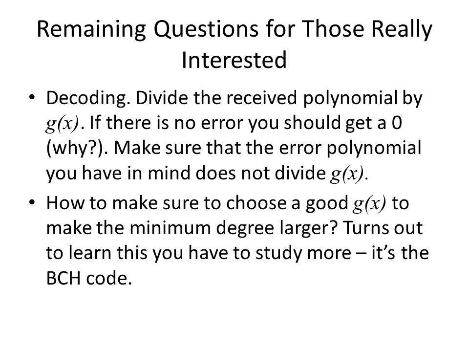 Remaining Questions for Those Really Interested Decoding. Divide the received polynomial by g(x). If there is no error you should get a 0 (why?). Make