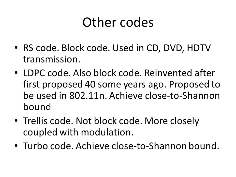 Other codes RS code. Block code. Used in CD, DVD, HDTV transmission. LDPC code. Also block code. Reinvented after first proposed 40 some years ago. Pr
