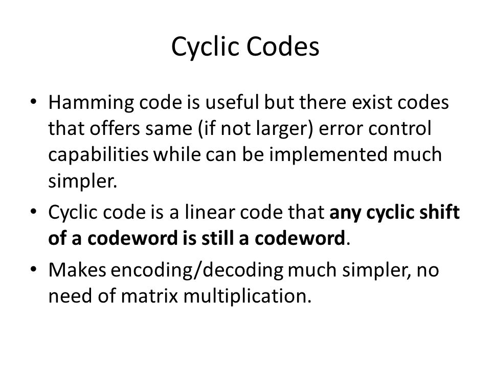 Cyclic Codes Hamming code is useful but there exist codes that offers same (if not larger) error control capabilities while can be implemented much si
