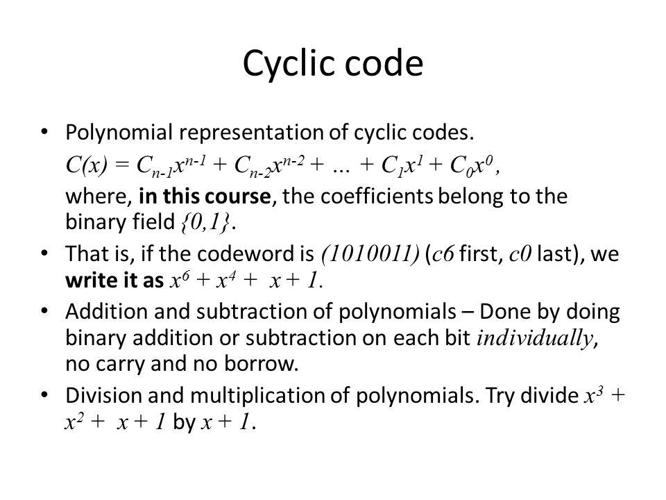 Cyclic code Polynomial representation of cyclic codes. C(x) = C n-1 x n-1 + C n-2 x n-2 + … + C 1 x 1 + C 0 x 0, where, in this course, the coefficien