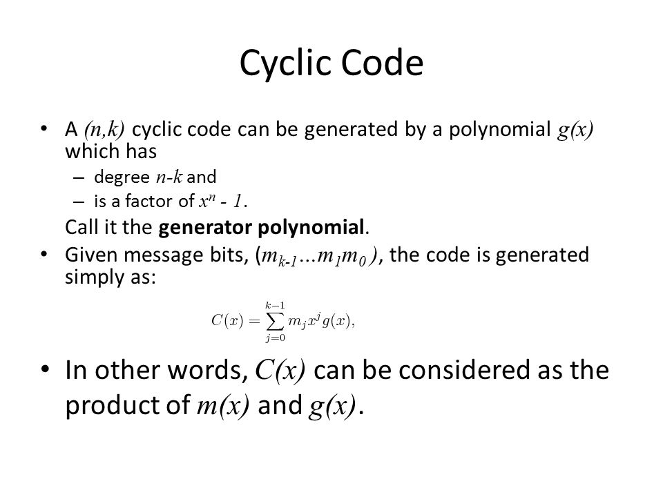 Cyclic Code A (n,k) cyclic code can be generated by a polynomial g(x) which has – degree n-k and – is a factor of x n - 1. Call it the generator polyn
