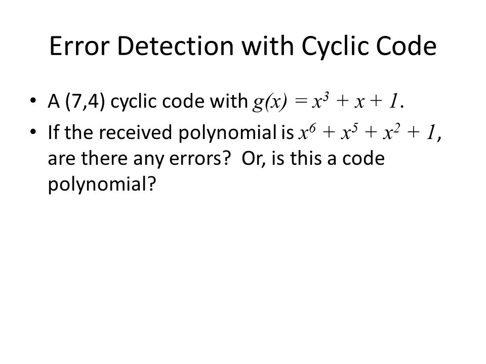 Error Detection with Cyclic Code A (7,4) cyclic code with g(x) = x 3 + x + 1. If the received polynomial is x 6 + x 5 + x 2 + 1, are there any errors?