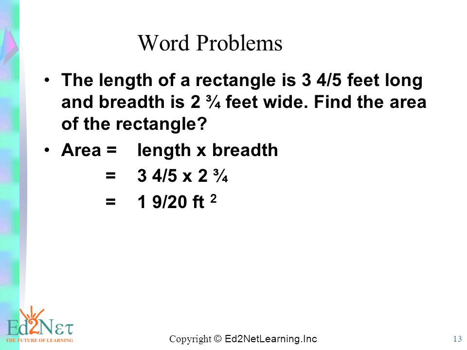 Copyright © Ed2NetLearning.Inc 13 Word Problems The length of a rectangle is 3 4/5 feet long and breadth is 2 ¾ feet wide. Find the area of the rectan