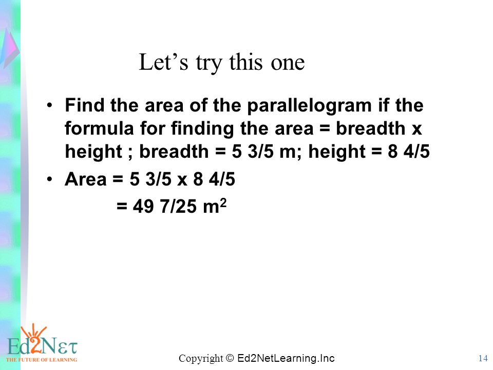 Copyright © Ed2NetLearning.Inc 14 Let's try this one Find the area of the parallelogram if the formula for finding the area = breadth x height ; bread