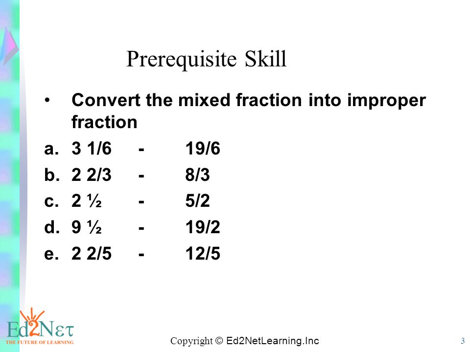 Copyright © Ed2NetLearning.Inc 3 Prerequisite Skill Convert the mixed fraction into improper fraction a.3 1/6 -19/6 b.2 2/3-8/3 c.2 ½ -5/2 d.9 ½ -19/2