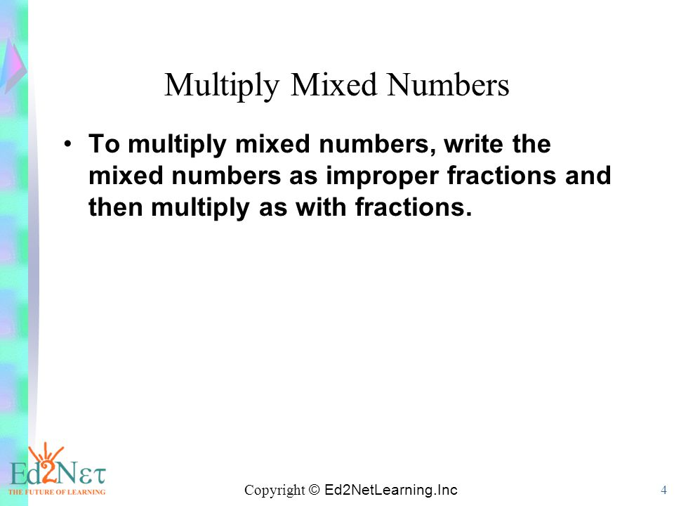 Copyright © Ed2NetLearning.Inc 4 Multiply Mixed Numbers To multiply mixed numbers, write the mixed numbers as improper fractions and then multiply as