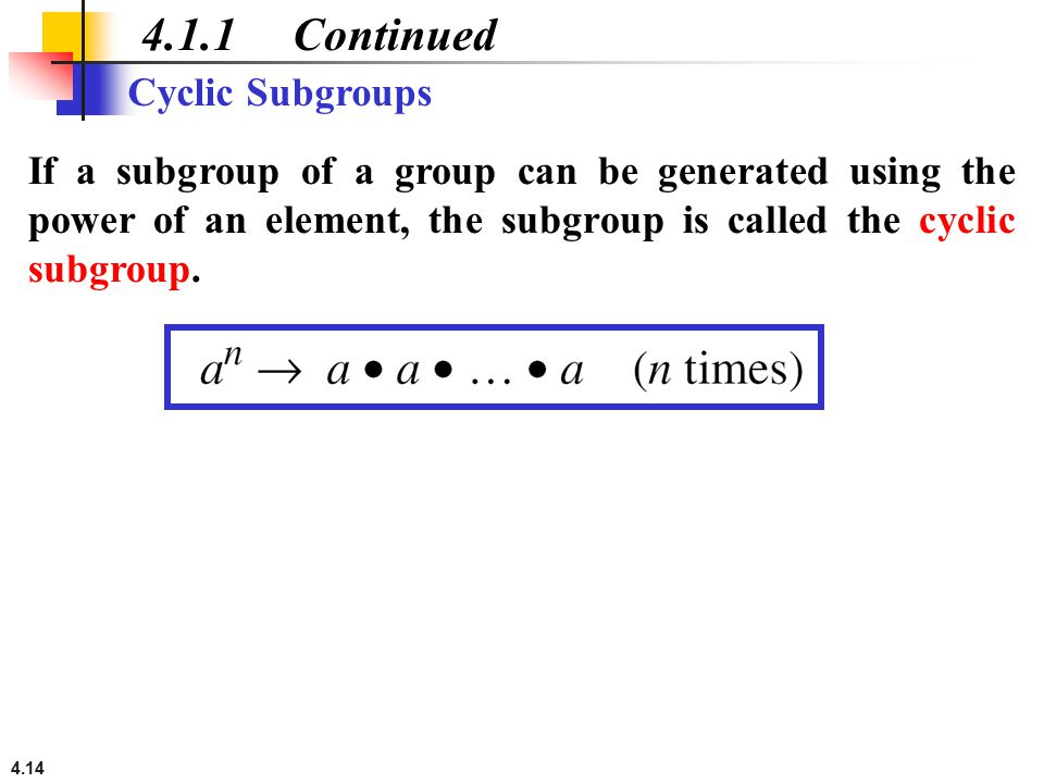 4.14 4.1.1 Continued Cyclic Subgroups If a subgroup of a group can be generated using the power of an element, the subgroup is called the cyclic subgr