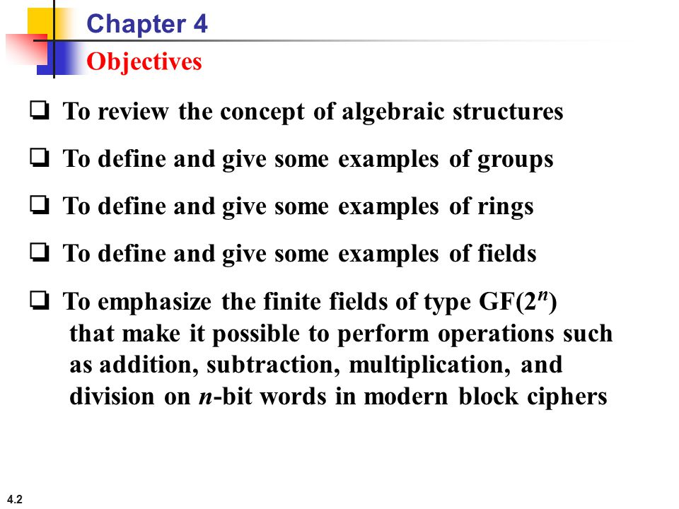 4.2 ❏ To review the concept of algebraic structures ❏ To define and give some examples of groups ❏ To define and give some examples of rings ❏ To defi
