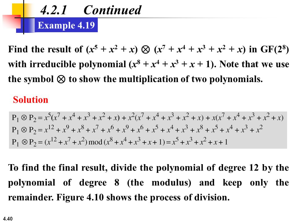 4.40 4.2.1 Continued Example 4.19 Find the result of (x 5 + x 2 + x) ⊗ (x 7 + x 4 + x 3 + x 2 + x) in GF(2 8 ) with irreducible polynomial (x 8 + x 4