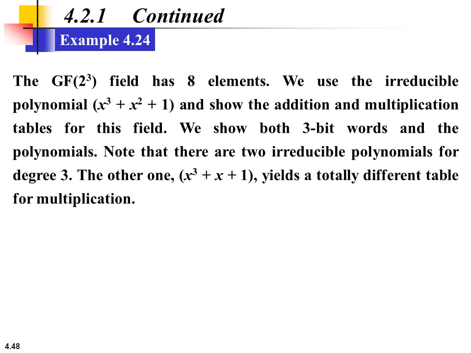 4.48 4.2.1 Continued Example 4.24 The GF(2 3 ) field has 8 elements. We use the irreducible polynomial (x 3 + x 2 + 1) and show the addition and multi