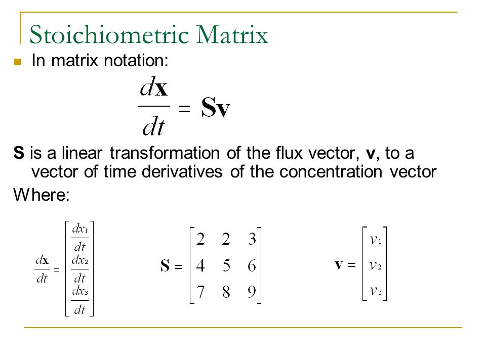 Stoichiometric Matrix In matrix notation: S is a linear transformation of the flux vector, v, to a vector of time derivatives of the concentration vector Where: