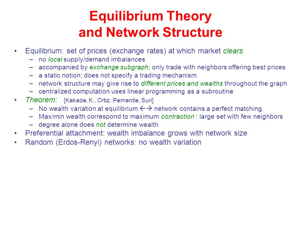 Equilibrium Theory and Network Structure Equilibrium: set of prices (exchange rates) at which market clears –no local supply/demand imbalances –accompanied by exchange subgraph; only trade with neighbors offering best prices –a static notion; does not specify a trading mechanism –network structure may give rise to different prices and wealths throughout the graph –centralized computation uses linear programming as a subroutine Theorem: [Kakade, K., Ortiz, Pemantle, Suri] –No wealth variation at equilibrium  network contains a perfect matching –Max/min wealth correspond to maximum contraction : large set with few neighbors –degree alone does not determine wealth Preferential attachment: wealth imbalance grows with network size Random (Erdos-Renyi) networks: no wealth variation