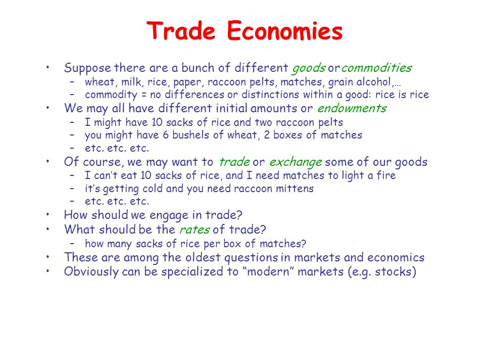 Trade Economies Suppose there are a bunch of different goods orcommodities –wheat, milk, rice, paper, raccoon pelts, matches, grain alcohol,… –commodity = no differences or distinctions within a good: rice is rice We may all have different initial amounts or endowments –I might have 10 sacks of rice and two raccoon pelts –you might have 6 bushels of wheat, 2 boxes of matches –etc.
