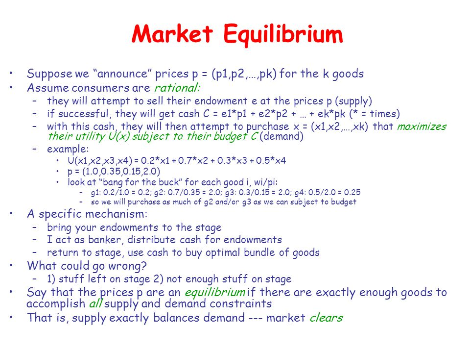 """Market Equilibrium Suppose we """"announce"""" prices p = (p1,p2,…,pk) for the k goods Assume consumers are rational: –they will attempt to sell their endow"""