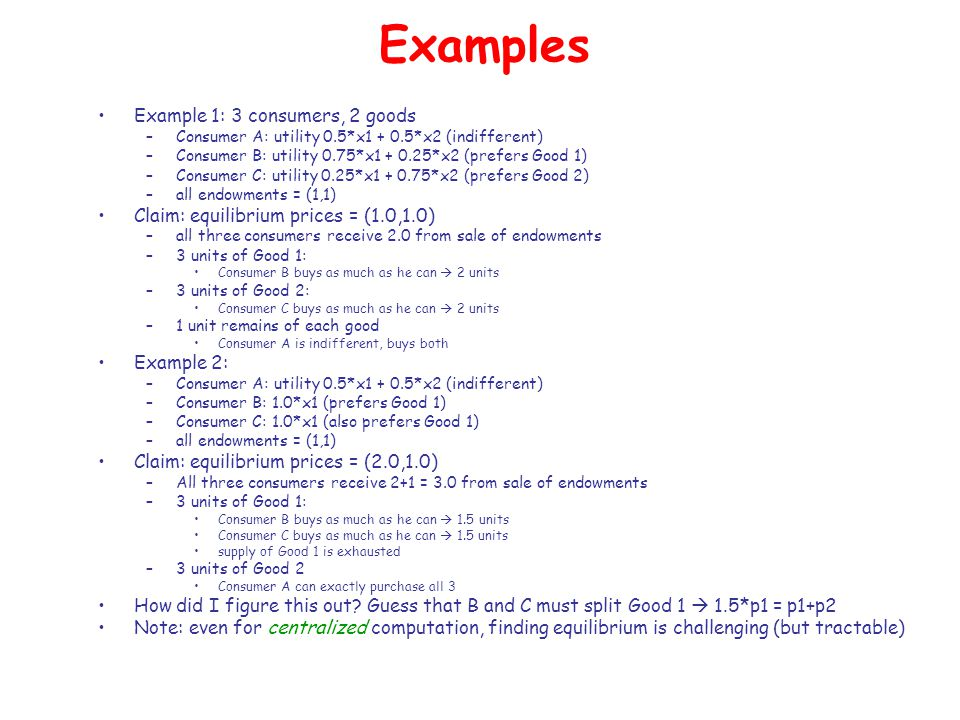 Examples Example 1: 3 consumers, 2 goods –Consumer A: utility 0.5*x1 + 0.5*x2 (indifferent) –Consumer B: utility 0.75*x1 + 0.25*x2 (prefers Good 1) –Consumer C: utility 0.25*x1 + 0.75*x2 (prefers Good 2) –all endowments = (1,1) Claim: equilibrium prices = (1.0,1.0) –all three consumers receive 2.0 from sale of endowments –3 units of Good 1: Consumer B buys as much as he can  2 units –3 units of Good 2: Consumer C buys as much as he can  2 units –1 unit remains of each good Consumer A is indifferent, buys both Example 2: –Consumer A: utility 0.5*x1 + 0.5*x2 (indifferent) –Consumer B: 1.0*x1 (prefers Good 1) –Consumer C: 1.0*x1 (also prefers Good 1) –all endowments = (1,1) Claim: equilibrium prices = (2.0,1.0) –All three consumers receive 2+1 = 3.0 from sale of endowments –3 units of Good 1: Consumer B buys as much as he can  1.5 units Consumer C buys as much as he can  1.5 units supply of Good 1 is exhausted –3 units of Good 2 Consumer A can exactly purchase all 3 How did I figure this out.