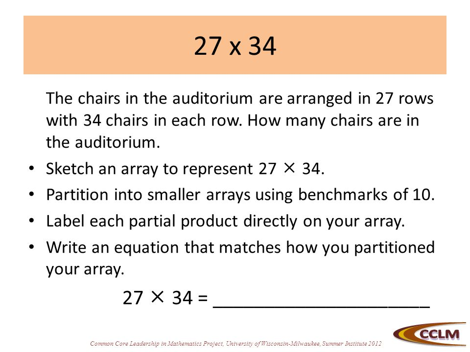 Common Core Leadership in Mathematics Project, University of Wisconsin-Milwaukee, Summer Institute 2012 27 x 34 The chairs in the auditorium are arranged in 27 rows with 34 chairs in each row.