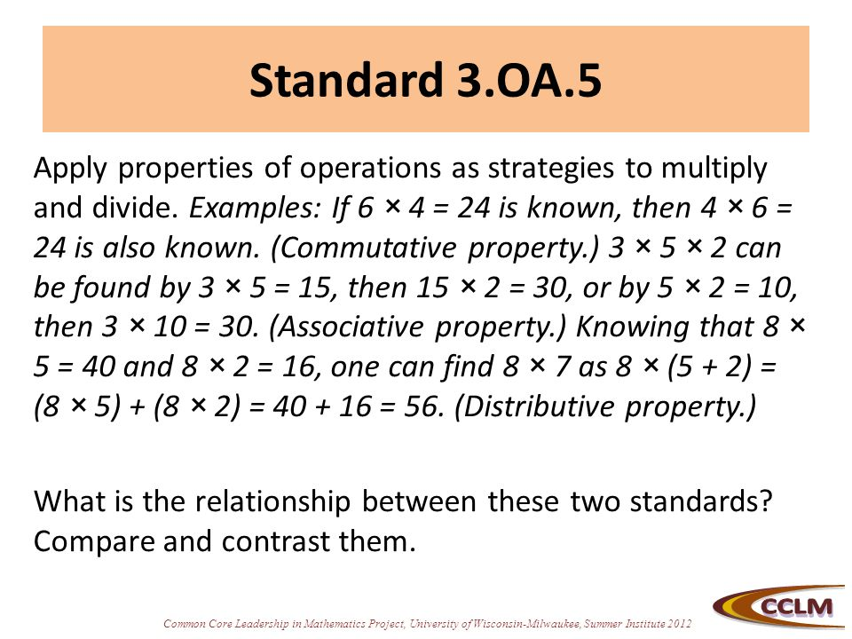 Common Core Leadership in Mathematics Project, University of Wisconsin-Milwaukee, Summer Institute 2012 Standard 3.OA.5 Apply properties of operations as strategies to multiply and divide.
