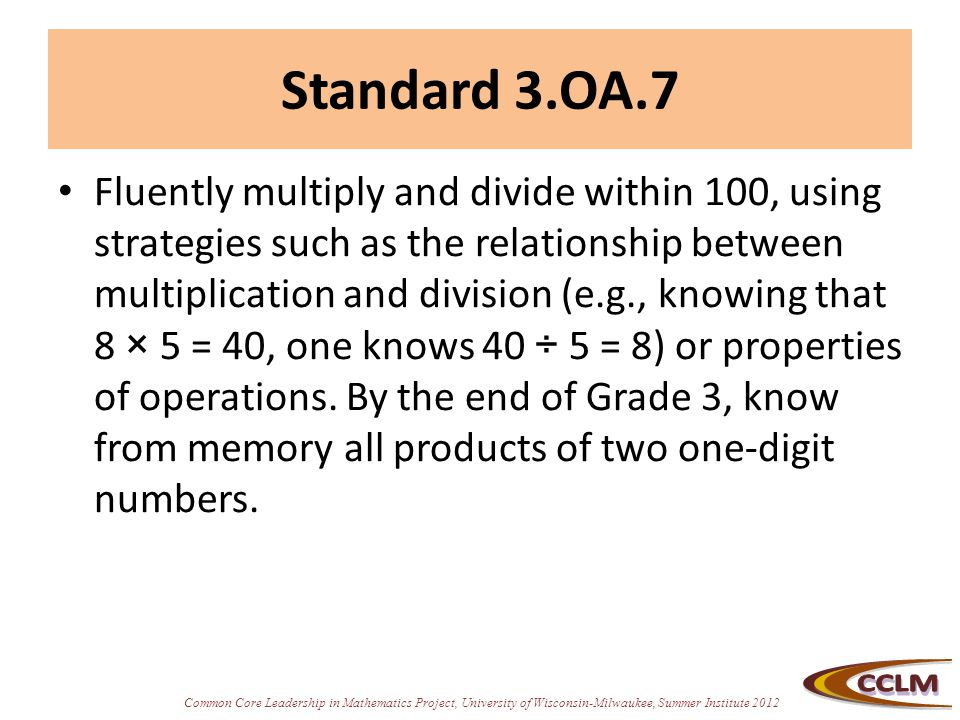 Common Core Leadership in Mathematics Project, University of Wisconsin-Milwaukee, Summer Institute 2012 Standard 3.OA.7 Fluently multiply and divide within 100, using strategies such as the relationship between multiplication and division (e.g., knowing that 8 × 5 = 40, one knows 40 ÷ 5 = 8) or properties of operations.