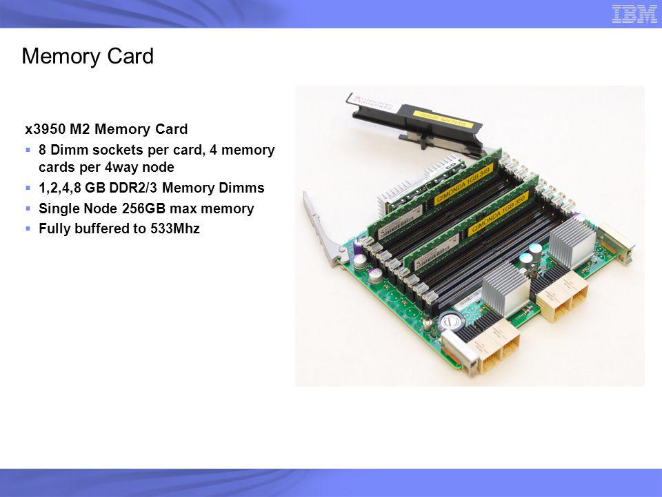 Memory Card x3950 M2 Memory Card  8 Dimm sockets per card, 4 memory cards per 4way node  1,2,4,8 GB DDR2/3 Memory Dimms  Single Node 256GB max memo