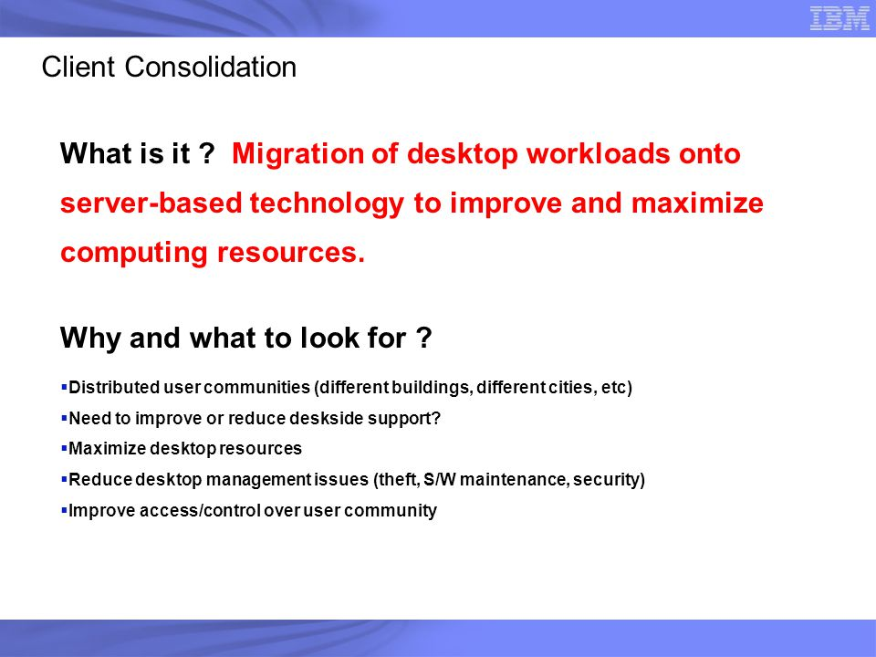 Client Consolidation What is it ? Migration of desktop workloads onto server-based technology to improve and maximize computing resources. Why and wha