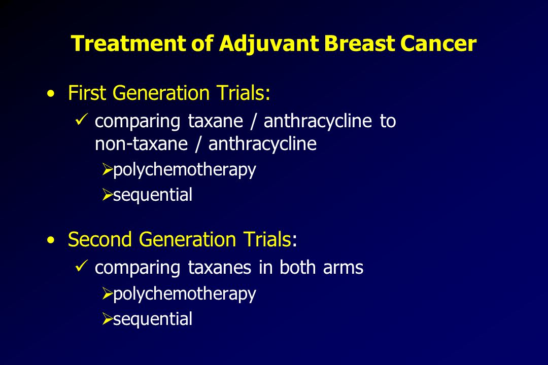 Treatment of Adjuvant Breast Cancer First Generation Trials: comparing taxane / anthracycline to non-taxane / anthracycline  polychemotherapy  sequential Second Generation Trials: comparing taxanes in both arms  polychemotherapy  sequential