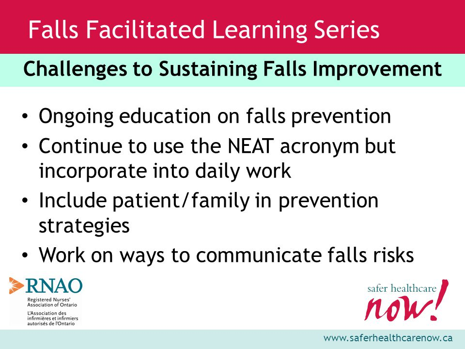 www.saferhealthcarenow.ca Falls Facilitated Learning Series Ongoing education on falls prevention Continue to use the NEAT acronym but incorporate into daily work Include patient/family in prevention strategies Work on ways to communicate falls risks Challenges to Sustaining Falls Improvement