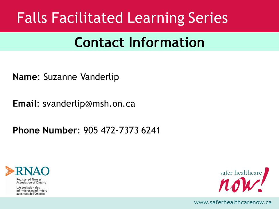 www.saferhealthcarenow.ca Falls Facilitated Learning Series Name: Suzanne Vanderlip Email: svanderlip@msh.on.ca Phone Number: 905 472-7373 6241 Contact Information