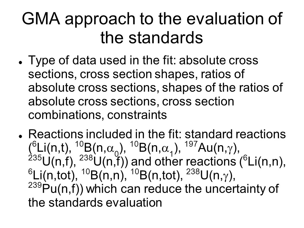 GMA approach to the evaluation of the standards Type of data used in the fit: absolute cross sections, cross section shapes, ratios of absolute cross sections, shapes of the ratios of absolute cross sections, cross section combinations, constraints Reactions included in the fit: standard reactions ( 6 Li(n,t), 10 B(n,  0 ), 10 B(n,  1 ), 197 Au(n,  ), 235 U(n,f), 238 U(n,f)) and other reactions ( 6 Li(n,n), 6 Li(n,tot), 10 B(n,n), 10 B(n,tot), 238 U(n,  ), 239 Pu(n,f)) which can reduce the uncertainty of the standards evaluation