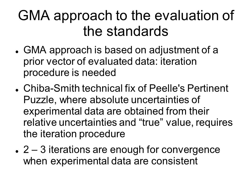 GMA approach to the evaluation of the standards GMA approach is based on adjustment of a prior vector of evaluated data: iteration procedure is needed Chiba-Smith technical fix of Peelle s Pertinent Puzzle, where absolute uncertainties of experimental data are obtained from their relative uncertainties and true value, requires the iteration procedure 2 – 3 iterations are enough for convergence when experimental data are consistent