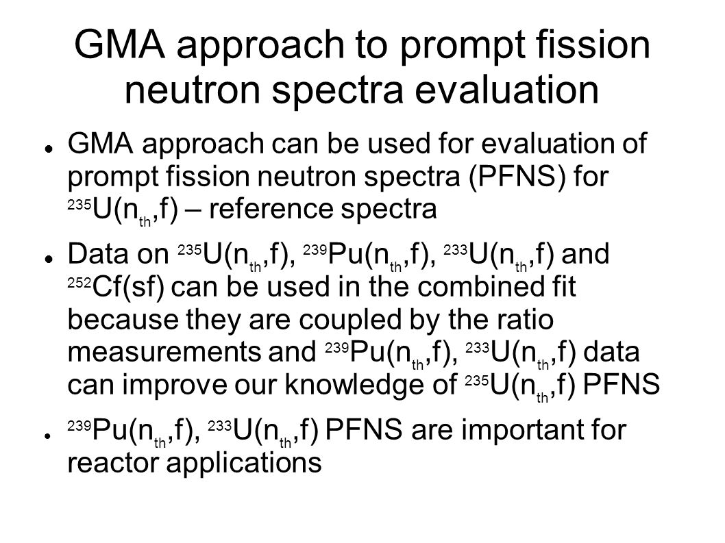 GMA approach to prompt fission neutron spectra evaluation GMA approach can be used for evaluation of prompt fission neutron spectra (PFNS) for 235 U(n th,f) – reference spectra Data on 235 U(n th,f), 239 Pu(n th,f), 233 U(n th,f) and 252 Cf(sf) can be used in the combined fit because they are coupled by the ratio measurements and 239 Pu(n th,f), 233 U(n th,f) data can improve our knowledge of 235 U(n th,f) PFNS 239 Pu(n th,f), 233 U(n th,f) PFNS are important for reactor applications