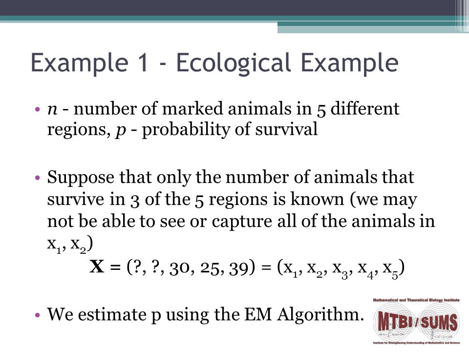 Example 1 - Ecological Example n - number of marked animals in 5 different regions, p - probability of survival Suppose that only the number of animals that survive in 3 of the 5 regions is known (we may not be able to see or capture all of the animals in x 1, x 2 ) X = ( , , 30, 25, 39) = (x 1, x 2, x 3, x 4, x 5 ) We estimate p using the EM Algorithm.