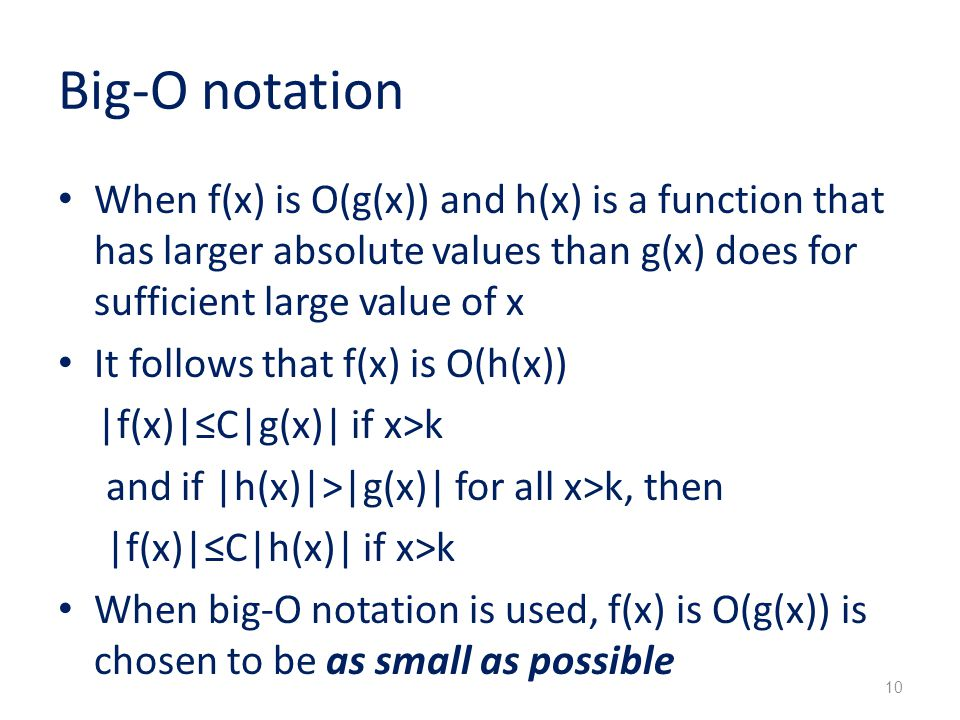 Big-O notation When f(x) is O(g(x)) and h(x) is a function that has larger absolute values than g(x) does for sufficient large value of x It follows that f(x) is O(h(x)) |f(x)|≤C|g(x)| if x>k and if |h(x)|>|g(x)| for all x>k, then |f(x)|≤C|h(x)| if x>k When big-O notation is used, f(x) is O(g(x)) is chosen to be as small as possible 10