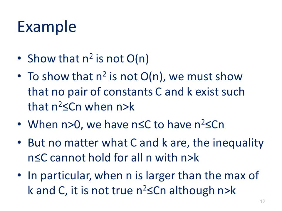 Example Show that n 2 is not O(n) To show that n 2 is not O(n), we must show that no pair of constants C and k exist such that n 2 ≤Cn when n>k When n>0, we have n≤C to have n 2 ≤Cn But no matter what C and k are, the inequality n≤C cannot hold for all n with n>k In particular, when n is larger than the max of k and C, it is not true n 2 ≤Cn although n>k 12