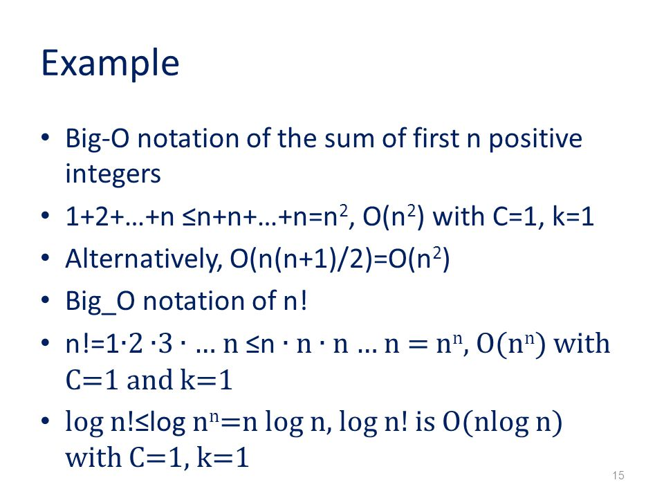 Example Big-O notation of the sum of first n positive integers 1+2+…+n ≤n+n+…+n=n 2, O(n 2 ) with C=1, k=1 Alternatively, O(n(n+1)/2)=O(n 2 ) Big_O notation of n.