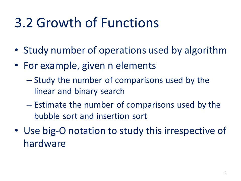 3.2 Growth of Functions Study number of operations used by algorithm For example, given n elements – Study the number of comparisons used by the linear and binary search – Estimate the number of comparisons used by the bubble sort and insertion sort Use big-O notation to study this irrespective of hardware 2