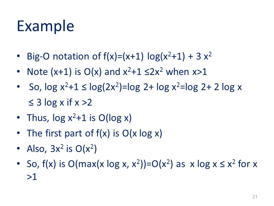 Example Big-O notation of f(x)=(x+1) log(x 2 +1) + 3 x 2 Note (x+1) is O(x) and x 2 +1 ≤2x 2 when x>1 So, log x 2 +1 ≤ log(2x 2 )=log 2+ log x 2 =log 2+ 2 log x ≤ 3 log x if x >2 Thus, log x 2 +1 is O(log x) The first part of f(x) is O(x log x) Also, 3x 2 is O(x 2 ) So, f(x) is O(max(x log x, x 2 ))=O(x 2 ) as x log x ≤ x 2 for x >1 21