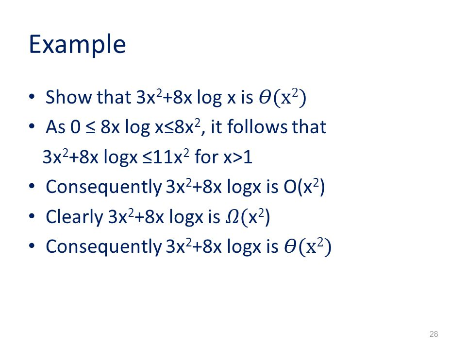 Example Show that 3x 2 +8x log x is (x 2 ) As 0 ≤ 8x log x≤8x 2, it follows that 3x 2 +8x logx ≤11x 2 for x>1 Consequently 3x 2 +8x logx is O(x 2 ) Clearly 3x 2 +8x logx is ( x 2 ) Consequently 3x 2 +8x logx is (x 2 ) 28