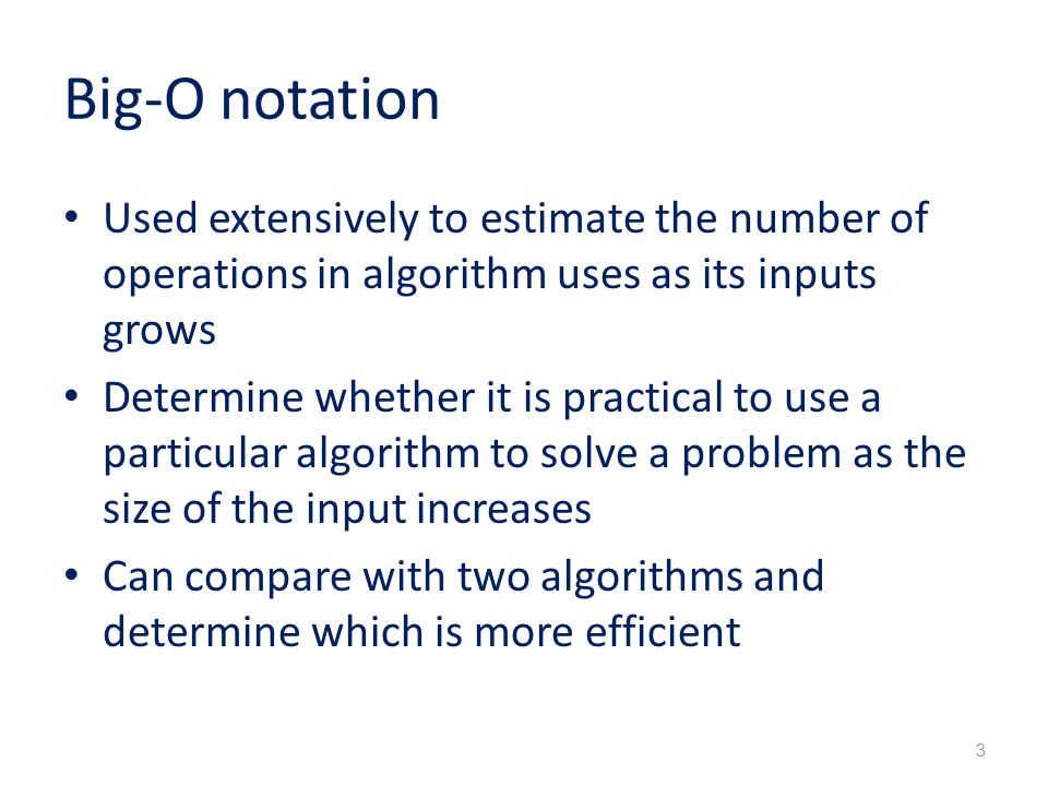 Big-O notation Used extensively to estimate the number of operations in algorithm uses as its inputs grows Determine whether it is practical to use a particular algorithm to solve a problem as the size of the input increases Can compare with two algorithms and determine which is more efficient 3