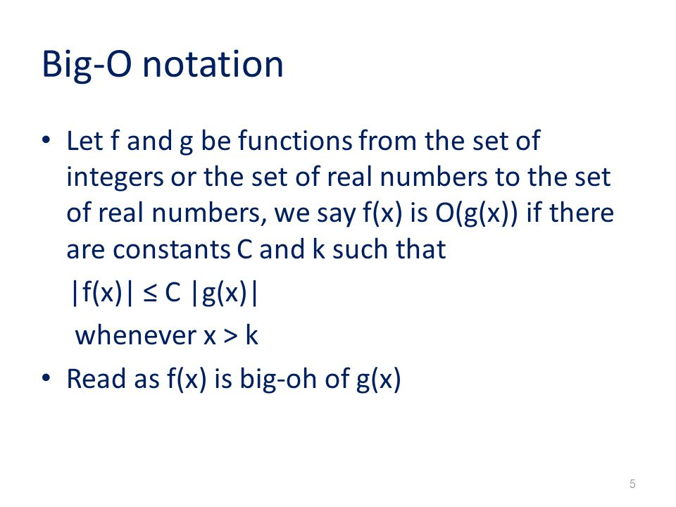 Big-O notation Let f and g be functions from the set of integers or the set of real numbers to the set of real numbers, we say f(x) is O(g(x)) if there are constants C and k such that |f(x)| ≤ C |g(x)| whenever x > k Read as f(x) is big-oh of g(x) 5
