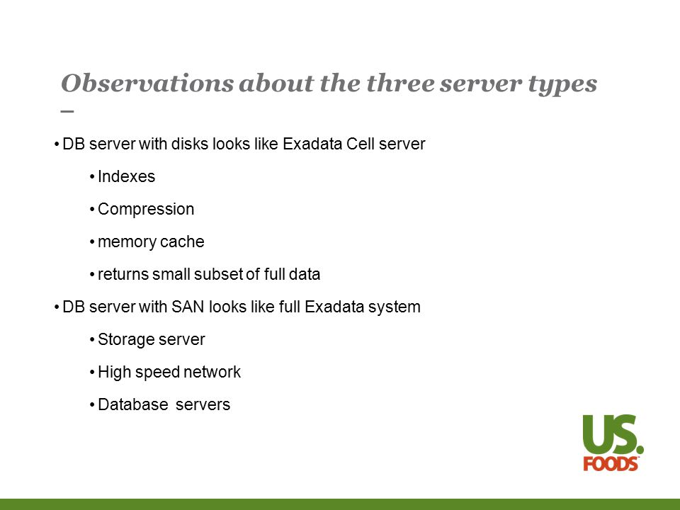 Observations about the three server types DB server with disks looks like Exadata Cell server Indexes Compression memory cache returns small subset of full data DB server with SAN looks like full Exadata system Storage server High speed network Database servers