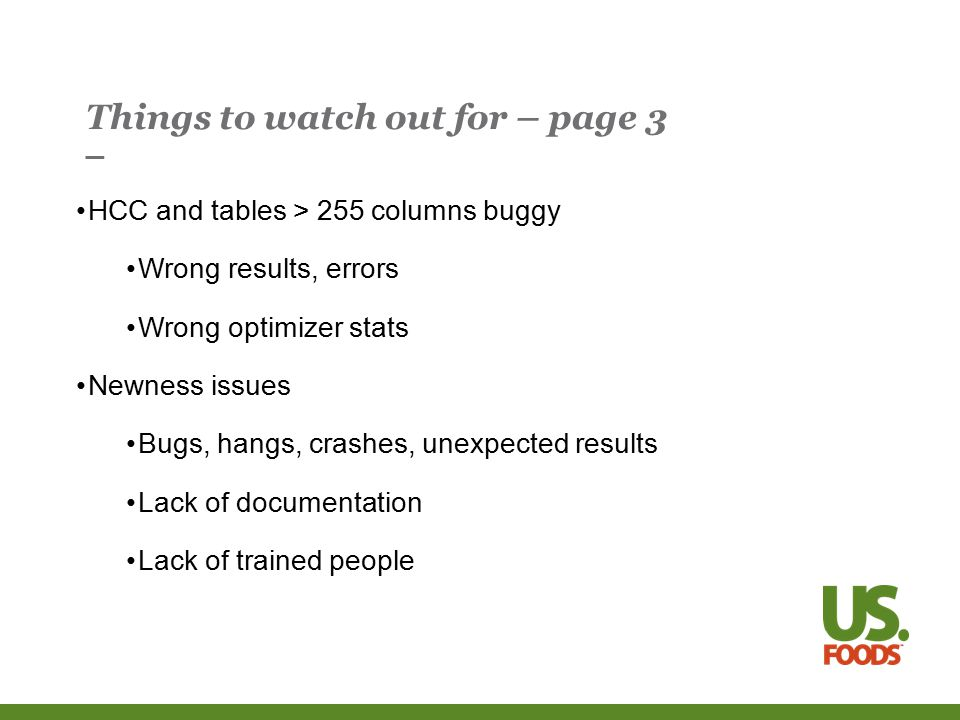 Things to watch out for – page 3 HCC and tables > 255 columns buggy Wrong results, errors Wrong optimizer stats Newness issues Bugs, hangs, crashes, unexpected results Lack of documentation Lack of trained people