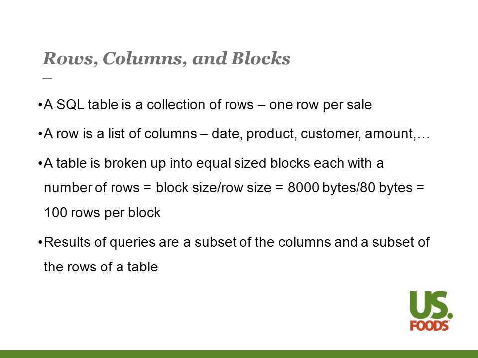 Rows, Columns, and Blocks A SQL table is a collection of rows – one row per sale A row is a list of columns – date, product, customer, amount,… A table is broken up into equal sized blocks each with a number of rows = block size/row size = 8000 bytes/80 bytes = 100 rows per block Results of queries are a subset of the columns and a subset of the rows of a table