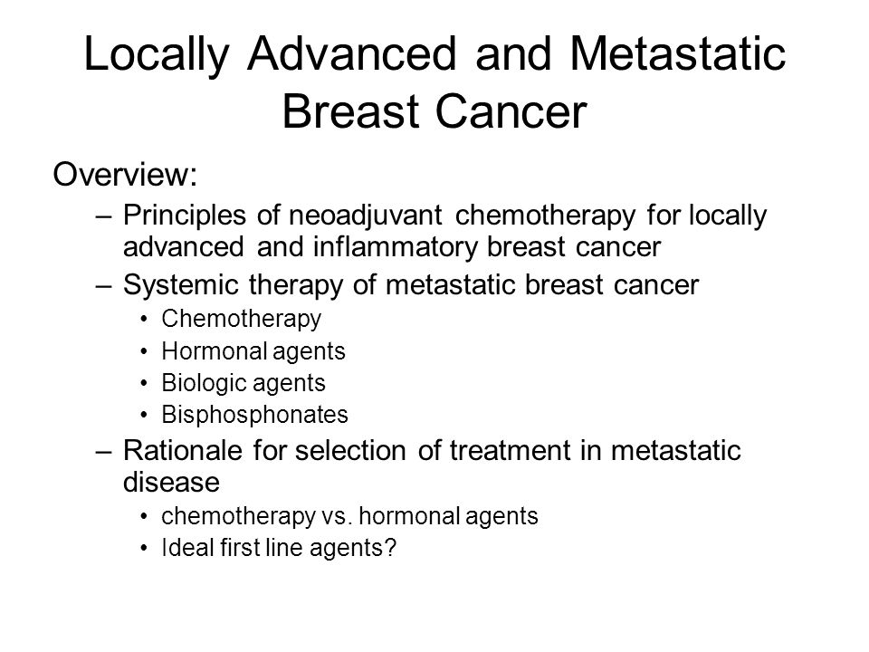 Locally Advanced and Metastatic Breast Cancer Summary, continued: Choice of initial therapy depends on –Patient factors: age, comorbidities –Tumour factors: receptor status, Her-2 status –Course of illness: tumour burden, pace of progression –Treatment factors: adjuvant treatment received; response to and tolerance of prior treatment