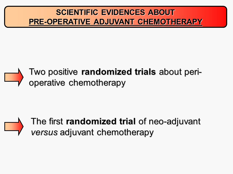 SCIENTIFIC EVIDENCES ABOUT PRE-OPERATIVE ADJUVANT CHEMOTHERAPY Two positive randomized trials about peri- operative chemotherapy The first randomized trial of neo-adjuvant versus adjuvant chemotherapy