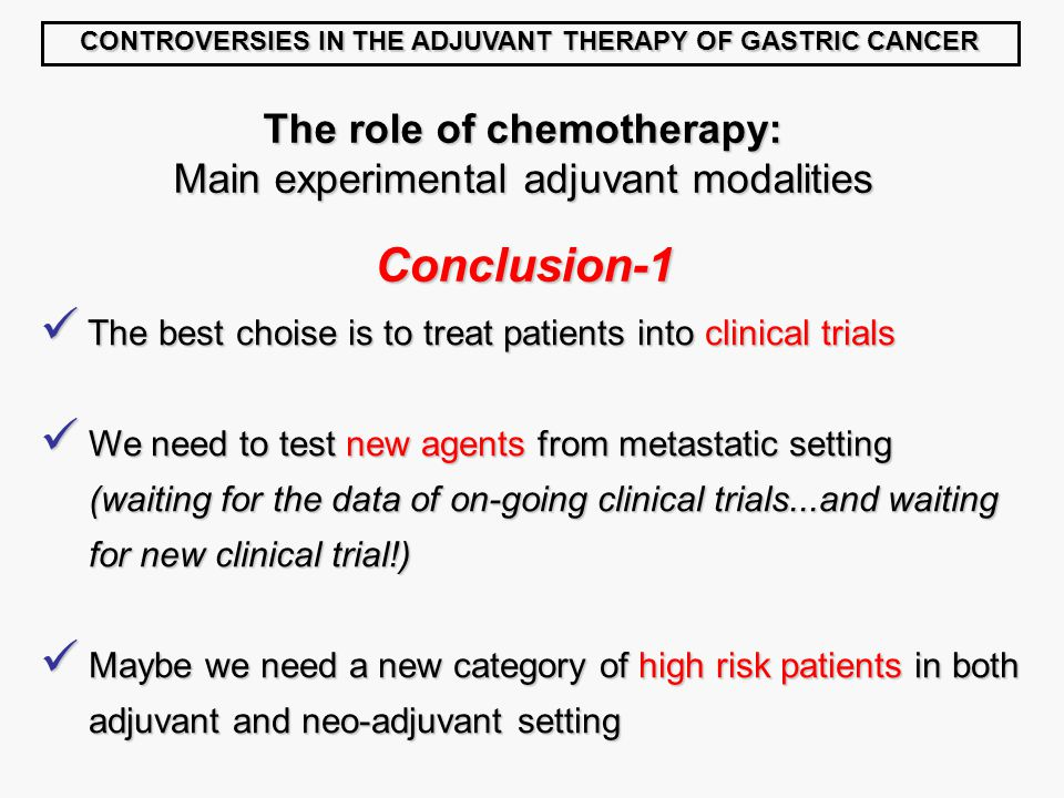 CONTROVERSIES IN THE ADJUVANT THERAPY OF GASTRIC CANCER The role of chemotherapy: Main experimental adjuvant modalities Conclusion-1 The best choise is to treat patients into clinical trials The best choise is to treat patients into clinical trials We need to test new agents from metastatic setting We need to test new agents from metastatic setting (waiting for the data of on-going clinical trials...and waiting (waiting for the data of on-going clinical trials...and waiting for new clinical trial!)‏ for new clinical trial!)‏ Maybe we need a new category of high risk patients in both Maybe we need a new category of high risk patients in both adjuvant and neo-adjuvant setting adjuvant and neo-adjuvant setting