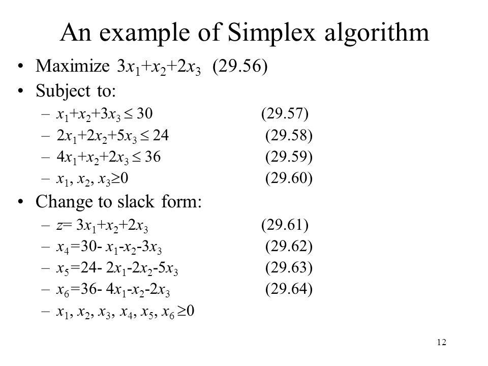 12 An example of Simplex algorithm Maximize 3x 1 +x 2 +2x 3 (29.56) Subject to: –x 1 +x 2 +3x 3  30 (29.57) –2x 1 +2x 2 +5x 3  24 (29.58) –4x 1 +x 2
