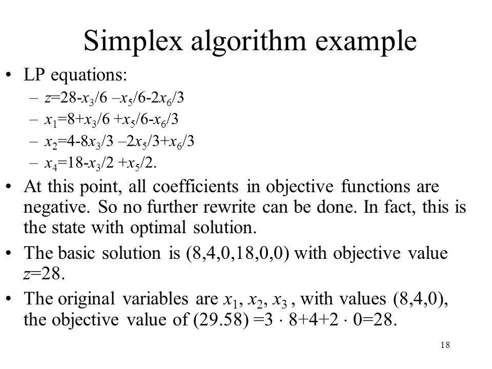 18 Simplex algorithm example LP equations: –z=28-x 3 /6 –x 5 /6-2x 6 /3 –x 1 =8+x 3 /6 +x 5 /6-x 6 /3 –x 2 =4-8x 3 /3 –2x 5 /3+x 6 /3 –x 4 =18-x 3 /2